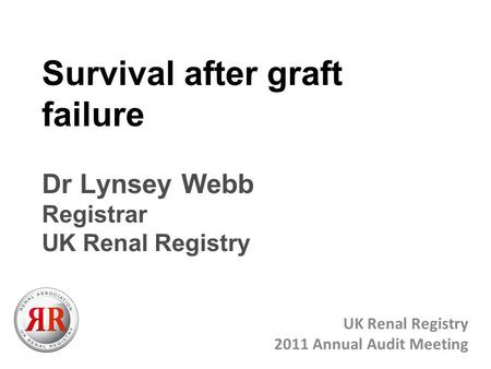 Survival after graft failure Dr Lynsey Webb Registrar UK Renal Registry UK Renal Registry 2011 Annual Audit Meeting.