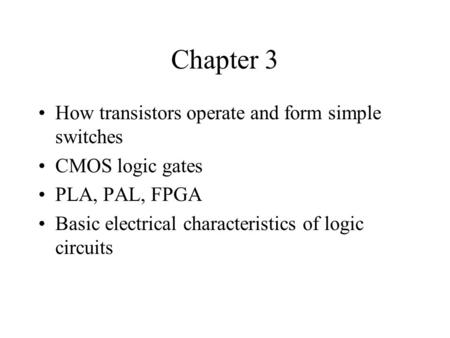 Chapter 3 How transistors operate and form simple switches CMOS logic gates PLA, PAL, FPGA Basic electrical characteristics of logic circuits.