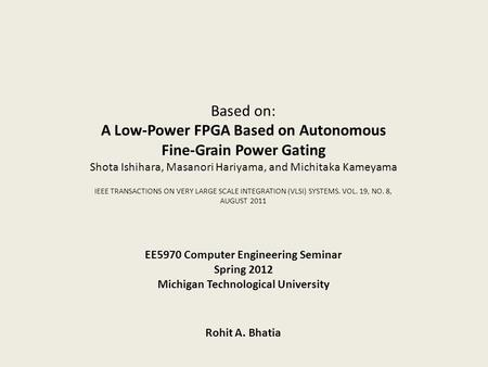 EE5970 Computer Engineering Seminar Spring 2012 Michigan Technological University Based on: A Low-Power FPGA Based on Autonomous Fine-Grain Power Gating.