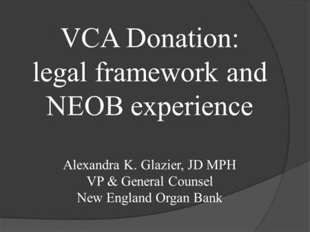 VCA Donation: legal framework and NEOB experience Alexandra K. Glazier, JD MPH VP & General Counsel New England Organ Bank.