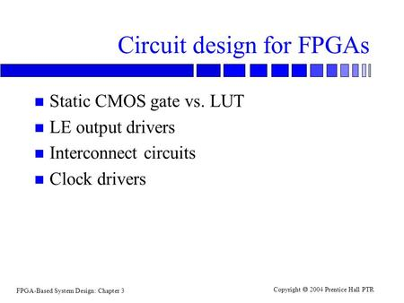 FPGA-Based System Design: Chapter 3 Copyright  2004 Prentice Hall PTR Circuit design for FPGAs n Static CMOS gate vs. LUT n LE output drivers n Interconnect.