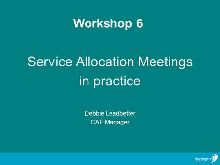 Workshop 6 Service Allocation Meetings in practice Debbie Leadbetter CAF Manager.