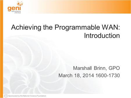 Sponsored by the National Science Foundation Achieving the Programmable WAN: Introduction Marshall Brinn, GPO March 18, 2014 1600-1730.