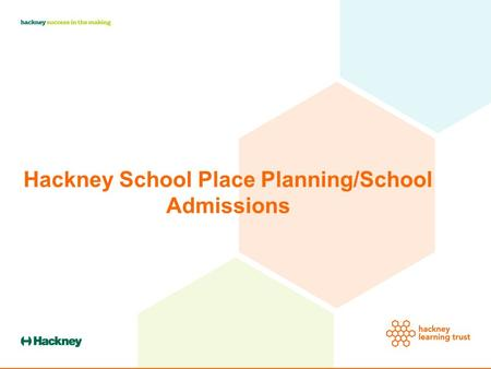 Hackney School Place Planning/School Admissions. Hackney Schools 58 Primary Schools in September 2015 15 Secondary Schools.
