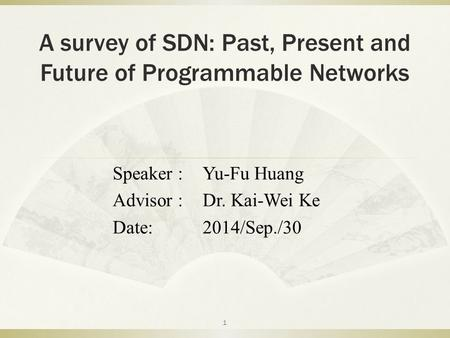 A survey of SDN: Past, Present and Future of Programmable Networks Speaker :Yu-Fu Huang Advisor :Dr. Kai-Wei Ke Date:2014/Sep./30 1.
