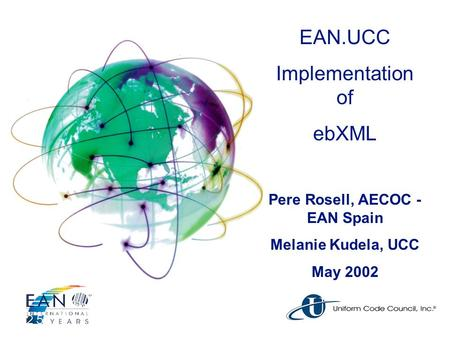 EAN.UCC Implementation of ebXML Pere Rosell, AECOC - EAN Spain Melanie Kudela, UCC May 2002.