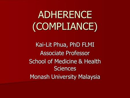 ADHERENCE (COMPLIANCE) Kai-Lit Phua, PhD FLMI Associate Professor School of Medicine & Health Sciences Monash University Malaysia.