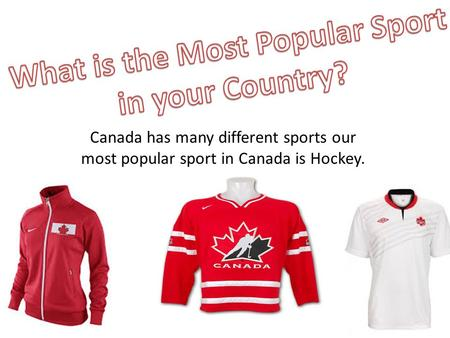 Canada has many different sports our most popular sport in Canada is Hockey.