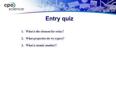 Entry quiz 1.What is the element for today? 2.What properties do we expect? 3.What is atomic number?