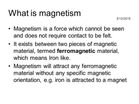 3/12/2015 What is magnetism Magnetism is a force which cannot be seen and does not require contact to be felt. It exists between two pieces of magnetic.