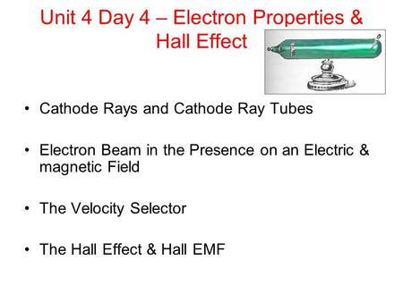 Unit 4 Day 4 – Electron Properties & Hall Effect Cathode Rays and Cathode Ray Tubes Electron Beam in the Presence on an Electric & magnetic Field The Velocity.
