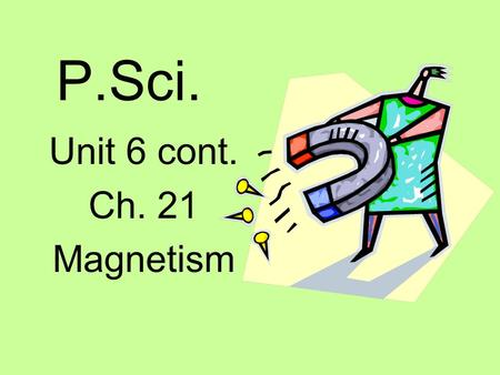 P.Sci. Unit 6 cont. Ch. 21 Magnetism. Magnets Permanent magnets – are magnetic all the time (lodestones) Other substances can be made into permanent magnets.