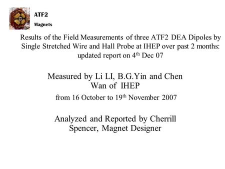 ATF2 Magnets Results of the Field Measurements of three ATF2 DEA Dipoles by Single Stretched Wire and Hall Probe at IHEP over past 2 months: updated report.