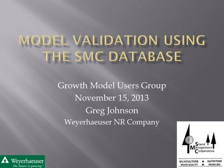 Growth Model Users Group November 15, 2013 Greg Johnson Weyerhaeuser NR Company.