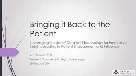 Bringing it Back to the Patient Leveraging the Use of Data and Technology for Innovative Insights Leading to Patient Engagement and Influence Amy Smalarz,