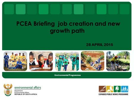 28 APRIL 2015 Environmental Programmes PCEA Briefing job creation and new growth path.