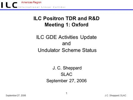 J.C. Sheppard, SLAC Americas Region September 27, 2006 1 ILC Positron TDR and R&D Meeting 1: Oxford ILC GDE Activities Update and Undulator Scheme Status.