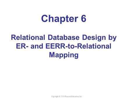 Chapter 6 Relational Database Design by ER- and EERR-to-Relational Mapping Copyright © 2004 Pearson Education, Inc.