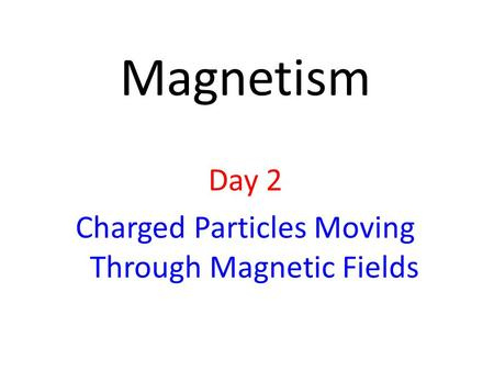Day 2 Charged Particles Moving Through Magnetic Fields
