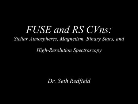 FUSE and RS CVns: Stellar Atmospheres, Magnetism, Binary Stars, and High-Resolution Spectroscopy Dr. Seth Redfield.