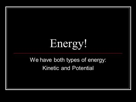 Energy! We have both types of energy: Kinetic and Potential.