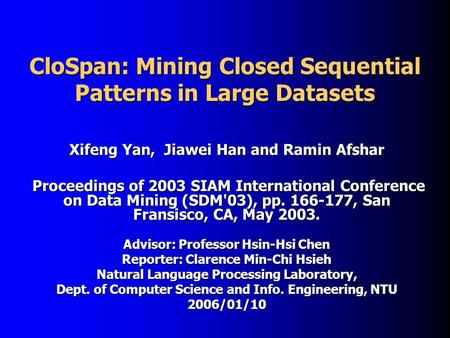 CloSpan: Mining Closed Sequential Patterns in Large Datasets Xifeng Yan, Jiawei Han and Ramin Afshar Proceedings of 2003 SIAM International Conference.