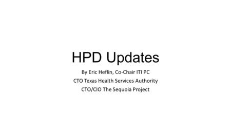HPD Updates By Eric Heflin, Co-Chair ITI PC CTO Texas Health Services Authority CTO/CIO The Sequoia Project.