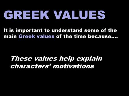 GREEK VALUES It is important to understand some of the main Greek values of the time because…. These values help explain characters' motivations.