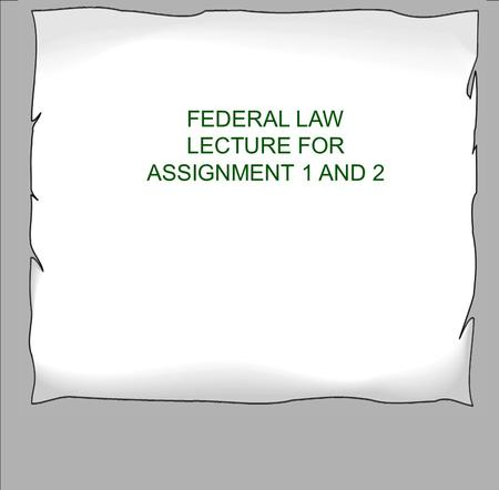 FEDERAL LAW LECTURE FOR ASSIGNMENT 1 AND 2. True False 1 True or False Controlled substance act consolidates many laws into 1.
