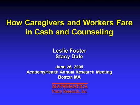 How Caregivers and Workers Fare in Cash and Counseling Leslie Foster Stacy Dale June 26, 2005 AcademyHealth Annual Research Meeting Boston MA.
