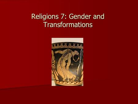 Religions 7: Gender and Transformations. Gender Study of social and cultural position of man and woman Study of social and cultural position of man and.