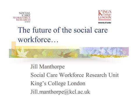 The future of the social care workforce… Jill Manthorpe Social Care Workforce Research Unit King's College London