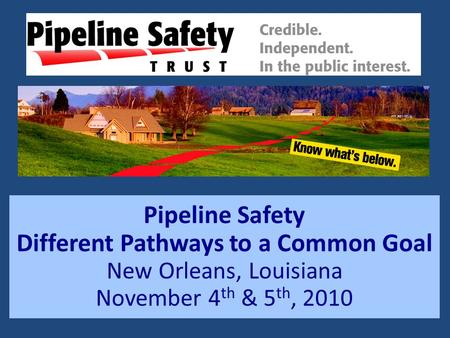 Pipeline Safety Different Pathways to a Common Goal New Orleans, Louisiana November 4 th & 5 th, 2010.