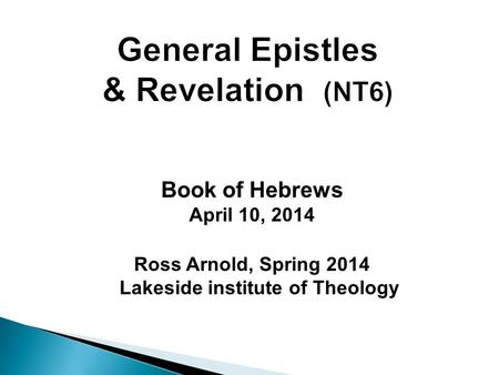 Book of Hebrews April 10, 2014 Ross Arnold, Spring 2014 Lakeside institute of Theology.