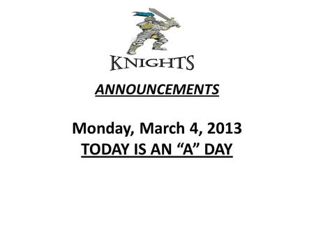 "ANNOUNCEMENTS Monday, March 4, 2013 TODAY IS AN ""A"" DAY."