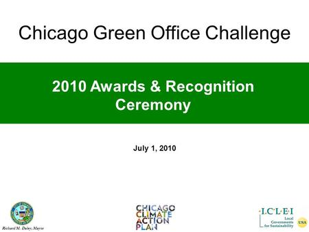 Chicago Green Office Challenge Richard M. Daley, Mayor 2010 Awards & Recognition Ceremony July 1, 2010 Chicago Green Office Challenge.