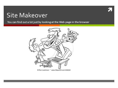  Site Makeover You can find out a lot just by looking at the Web page in the browser.