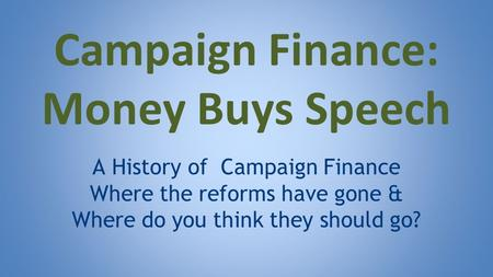 Campaign Finance: Money Buys Speech A History of Campaign Finance Where the reforms have gone & Where do you think they should go?