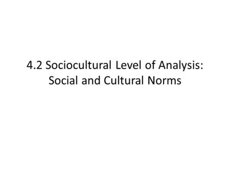 4.2 Sociocultural Level of Analysis: Social and Cultural Norms.