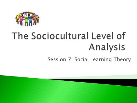 Session 7: Social Learning Theory. Explain social learning theory, making reference to two relevant studies.