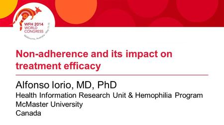 Non-adherence and its impact on treatment efficacy Alfonso Iorio, MD, PhD Health Information Research Unit & Hemophilia Program McMaster University Canada.