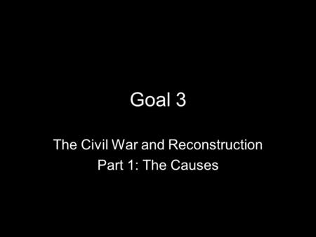 Goal 3 The Civil War and Reconstruction Part 1: The Causes.
