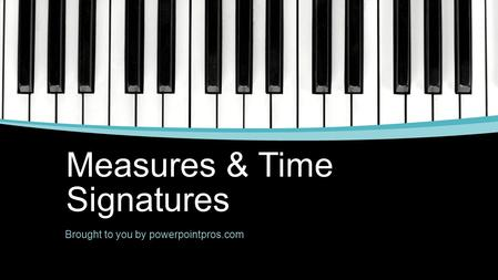 Measures & Time Signatures Brought to you by powerpointpros.com.