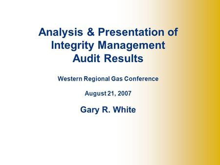 Analysis & Presentation of Integrity Management Audit Results Western Regional Gas Conference August 21, 2007 Gary R. White.