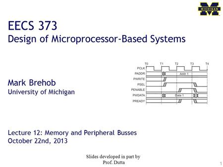 1 EECS 373 Design of Microprocessor-Based Systems Mark Brehob University of Michigan Lecture 12: Memory and Peripheral Busses October 22nd, 2013 Slides.