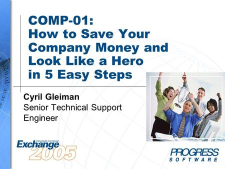 COMP-01: How to Save Your Company Money and Look Like a Hero in 5 Easy Steps Cyril Gleiman Senior Technical Support Engineer.