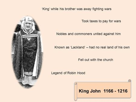 King John 1166 - 1216 King John 1166 - 1216 'King' while his brother was away fighting wars Took taxes to pay for wars Nobles and commoners united against.