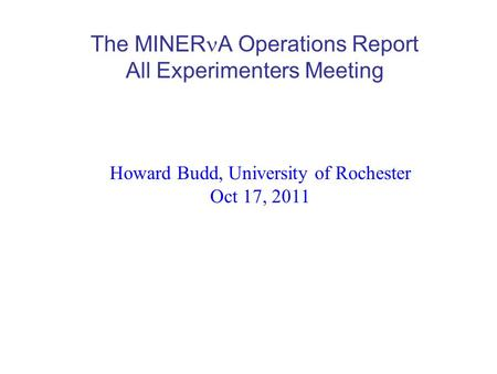 The MINER A Operations Report All Experimenters Meeting Howard Budd, University of Rochester Oct 17, 2011.