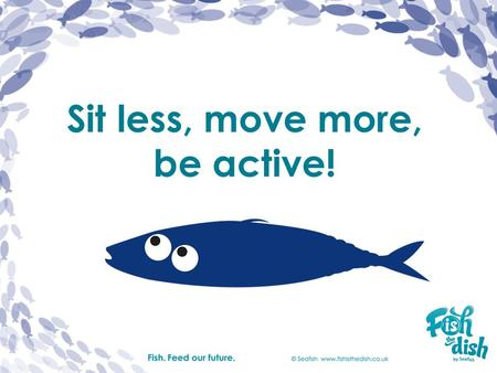 Sit less, move more, be active!. Sit less Sitting means we don't move much. When are you not active? reading watching TV.