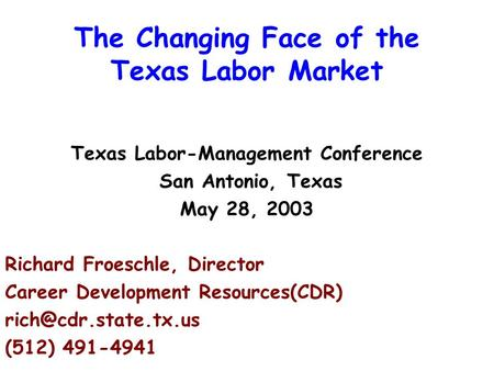 The Changing Face of the Texas Labor Market Texas Labor-Management Conference San Antonio, Texas May 28, 2003 Richard Froeschle, Director Career Development.